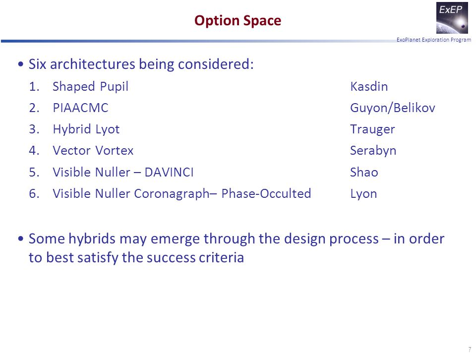 ExoPlanet Exploration Program Option Space Six architectures being considered: 1.Shaped PupilKasdin 2.PIAACMCGuyon/Belikov 3.Hybrid LyotTrauger 4.Vector VortexSerabyn 5.Visible Nuller – DAVINCIShao 6.Visible Nuller Coronagraph– Phase-OccultedLyon Some hybrids may emerge through the design process – in order to best satisfy the success criteria 7