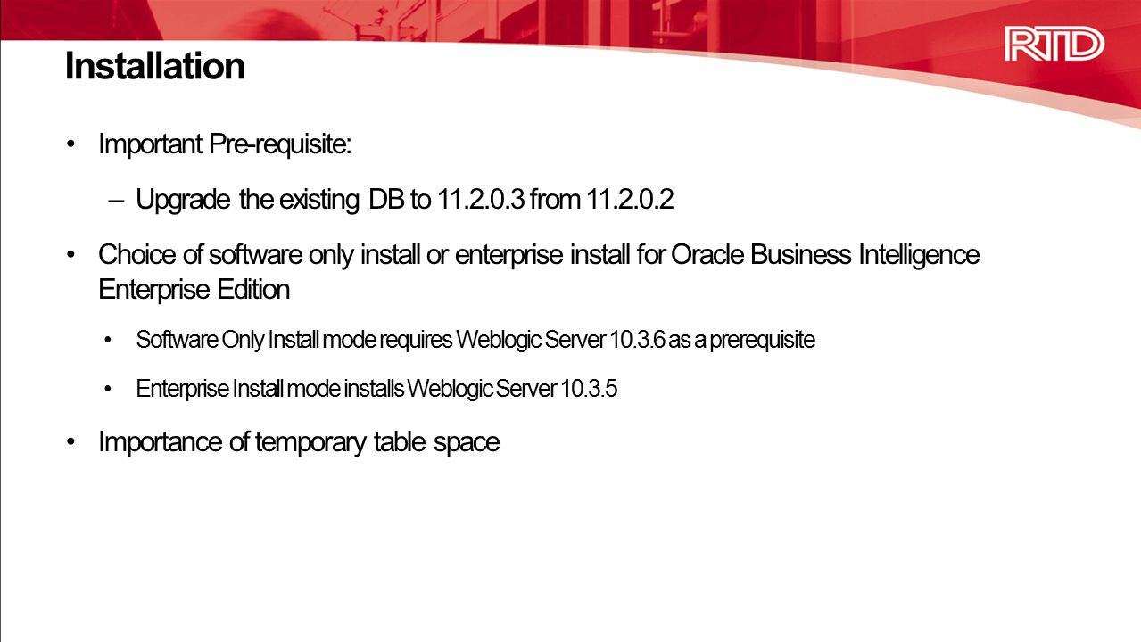 Installation Important Pre-requisite: –Upgrade the existing DB to 11.2.0.3 from 11.2.0.2 Choice of software only install or enterprise install for Oracle Business Intelligence Enterprise Edition Software Only Install mode requires Weblogic Server 10.3.6 as a prerequisite Enterprise Install mode installs Weblogic Server 10.3.5 Importance of temporary table space