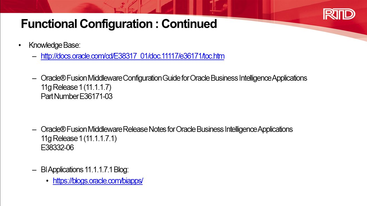 Knowledge Base: –http://docs.oracle.com/cd/E38317_01/doc.11117/e36171/toc.htmhttp://docs.oracle.com/cd/E38317_01/doc.11117/e36171/toc.htm –Oracle® Fusion Middleware Configuration Guide for Oracle Business Intelligence Applications 11g Release 1 (11.1.1.7) Part Number E36171-03 –Oracle® Fusion Middleware Release Notes for Oracle Business Intelligence Applications 11g Release 1 (11.1.1.7.1) E38332-06 –BI Applications 11.1.1.7.1 Blog: https://blogs.oracle.com/biapps/ Functional Configuration : Continued