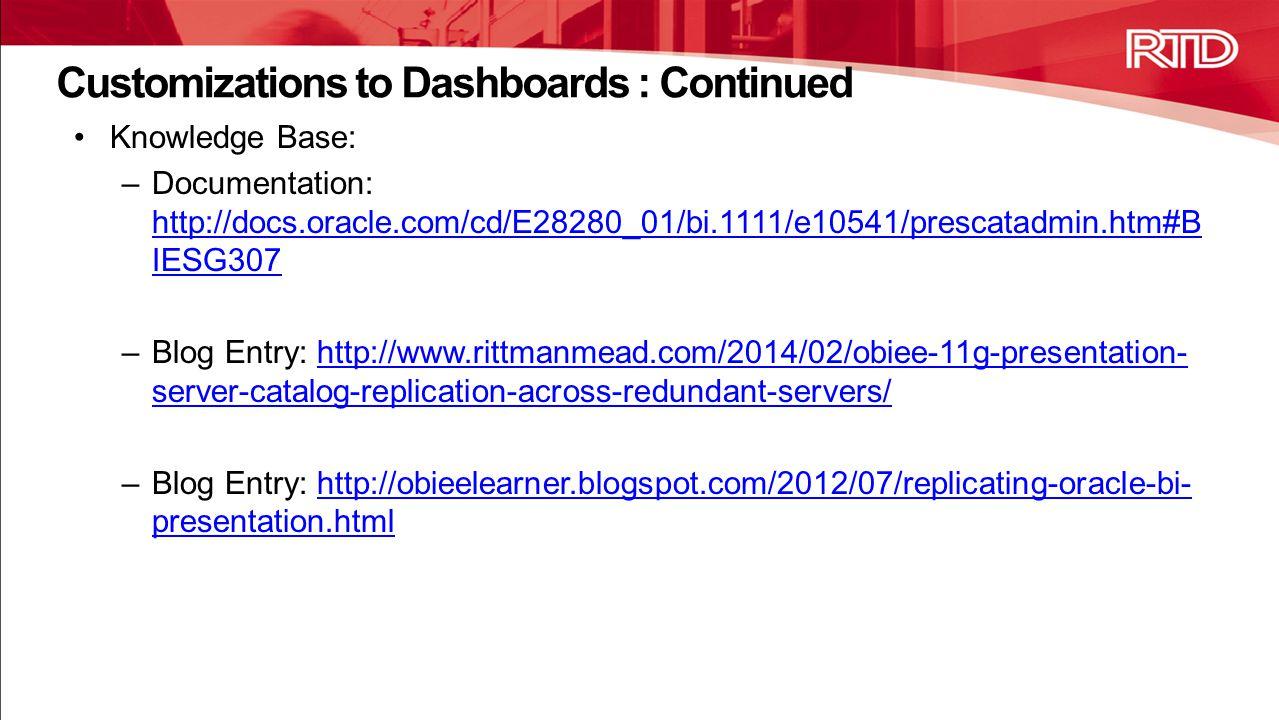 Knowledge Base: –Documentation: http://docs.oracle.com/cd/E28280_01/bi.1111/e10541/prescatadmin.htm#B IESG307 http://docs.oracle.com/cd/E28280_01/bi.1111/e10541/prescatadmin.htm#B IESG307 –Blog Entry: http://www.rittmanmead.com/2014/02/obiee-11g-presentation- server-catalog-replication-across-redundant-servers/http://www.rittmanmead.com/2014/02/obiee-11g-presentation- server-catalog-replication-across-redundant-servers/ –Blog Entry: http://obieelearner.blogspot.com/2012/07/replicating-oracle-bi- presentation.htmlhttp://obieelearner.blogspot.com/2012/07/replicating-oracle-bi- presentation.html Customizations to Dashboards : Continued