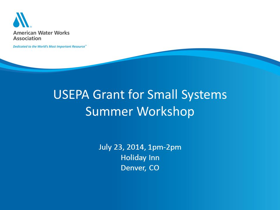 USEPA Grant for Small Systems Summer Workshop July 23, 2014, 1pm-2pm Holiday Inn Denver, CO