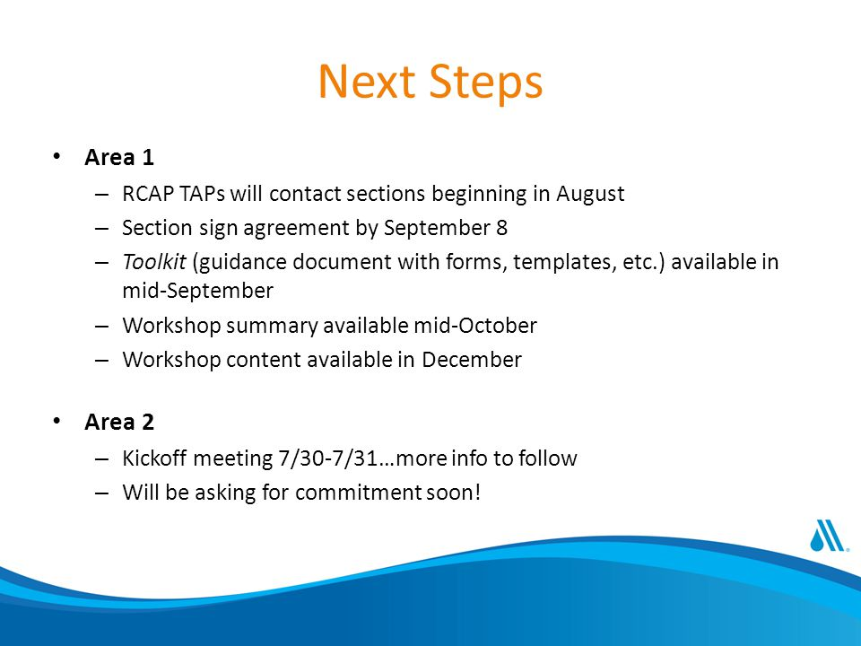 Next Steps Area 1 – RCAP TAPs will contact sections beginning in August – Section sign agreement by September 8 – Toolkit (guidance document with forms, templates, etc.) available in mid-September – Workshop summary available mid-October – Workshop content available in December Area 2 – Kickoff meeting 7/30-7/31…more info to follow – Will be asking for commitment soon!