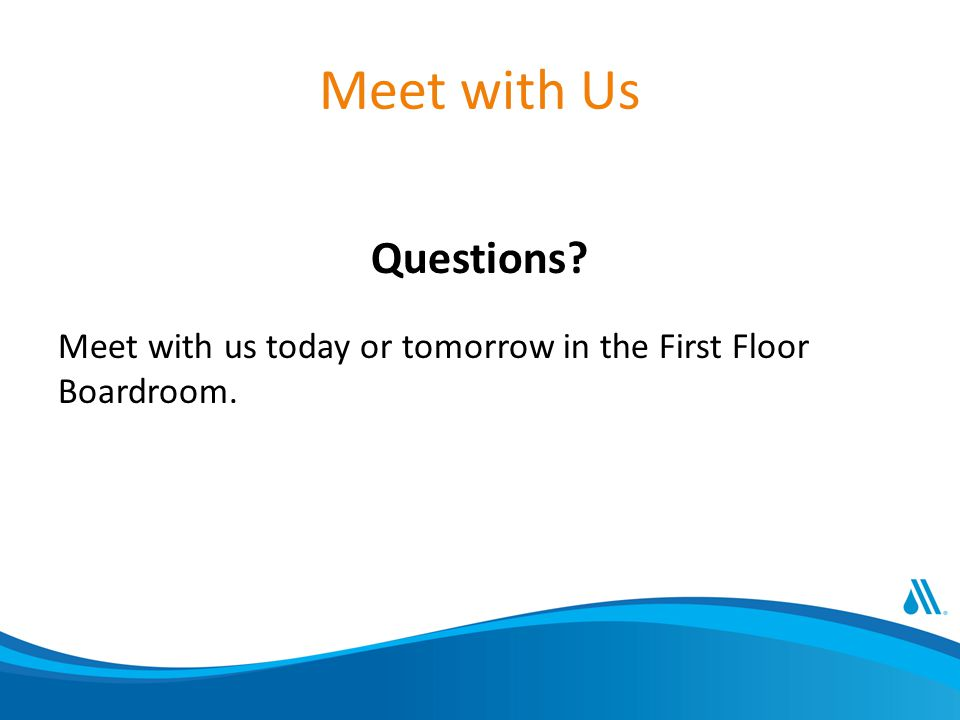 Meet with Us Questions Meet with us today or tomorrow in the First Floor Boardroom.