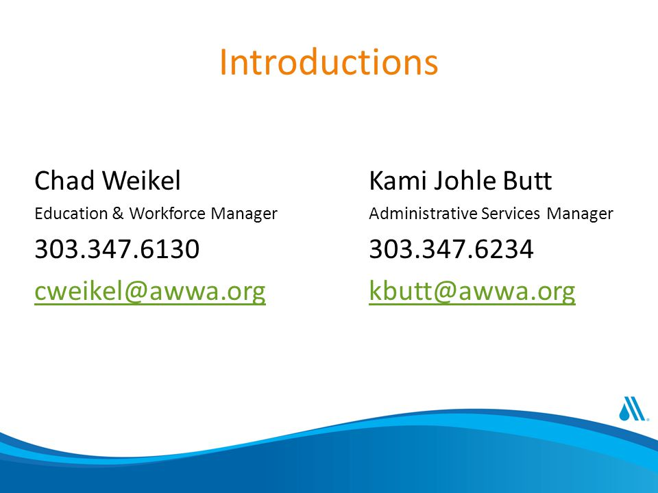Introductions Chad Weikel Education & Workforce Manager 303.347.6130 cweikel@awwa.org Kami Johle Butt Administrative Services Manager 303.347.6234 kbutt@awwa.org