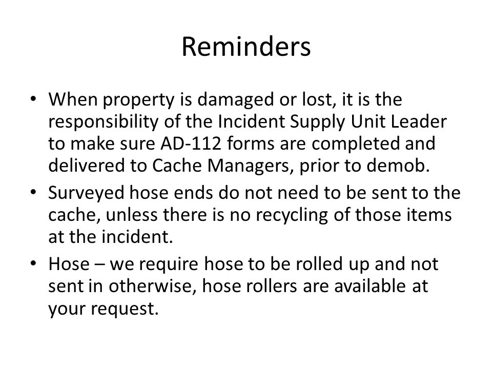 Reminders When property is damaged or lost, it is the responsibility of the Incident Supply Unit Leader to make sure AD-112 forms are completed and de