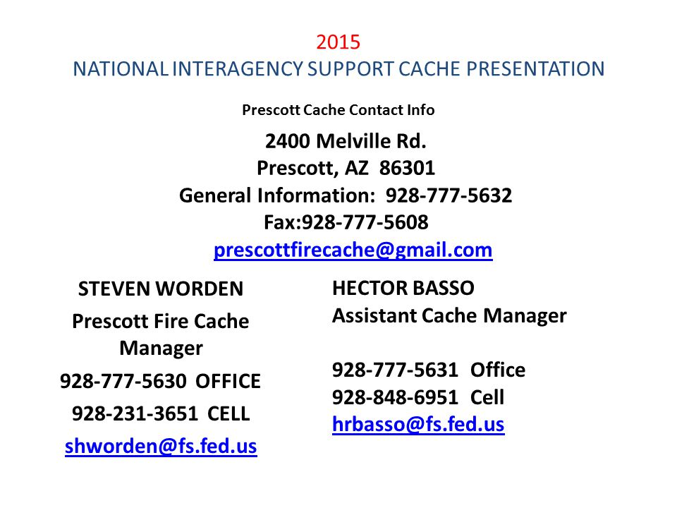 2015 NATIONAL INTERAGENCY SUPPORT CACHE PRESENTATION STEVEN WORDEN Prescott Fire Cache Manager 928-777-5630OFFICE 928-231-3651CELL shworden@fs.fed.us