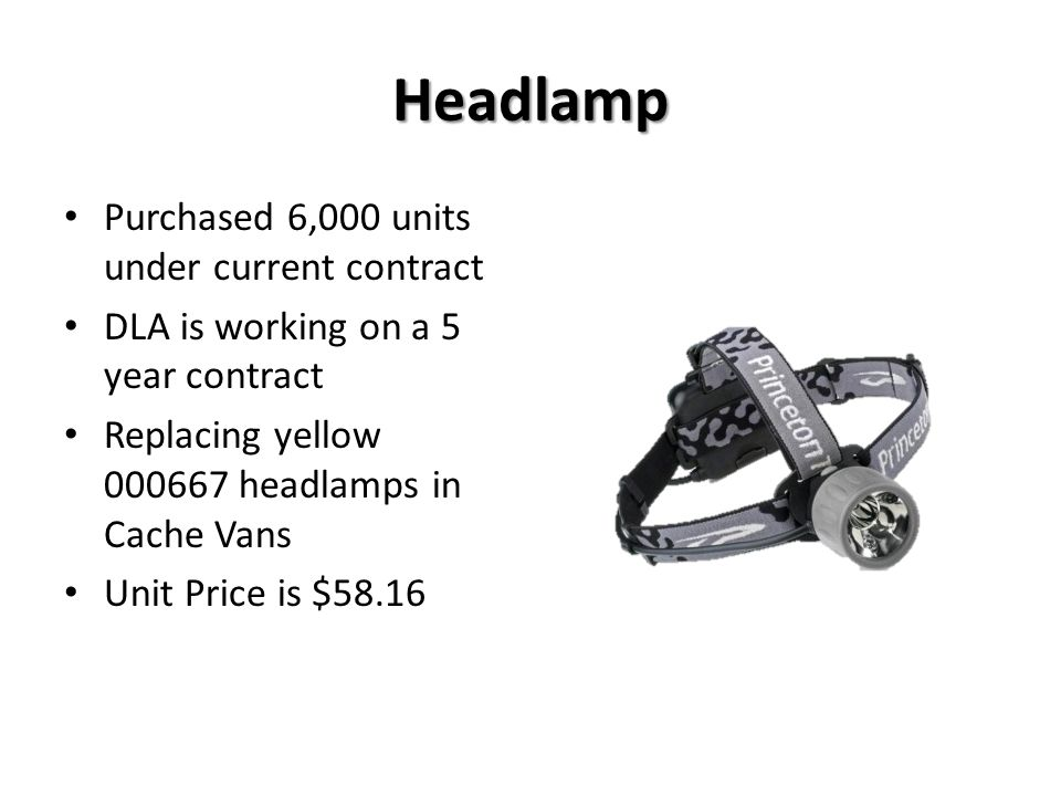 Headlamp Purchased 6,000 units under current contract DLA is working on a 5 year contract Replacing yellow 000667 headlamps in Cache Vans Unit Price i
