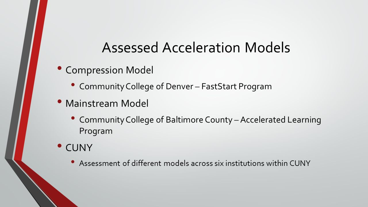 Assessed Acceleration Models Compression Model Community College of Denver – FastStart Program Mainstream Model Community College of Baltimore County – Accelerated Learning Program CUNY Assessment of different models across six institutions within CUNY
