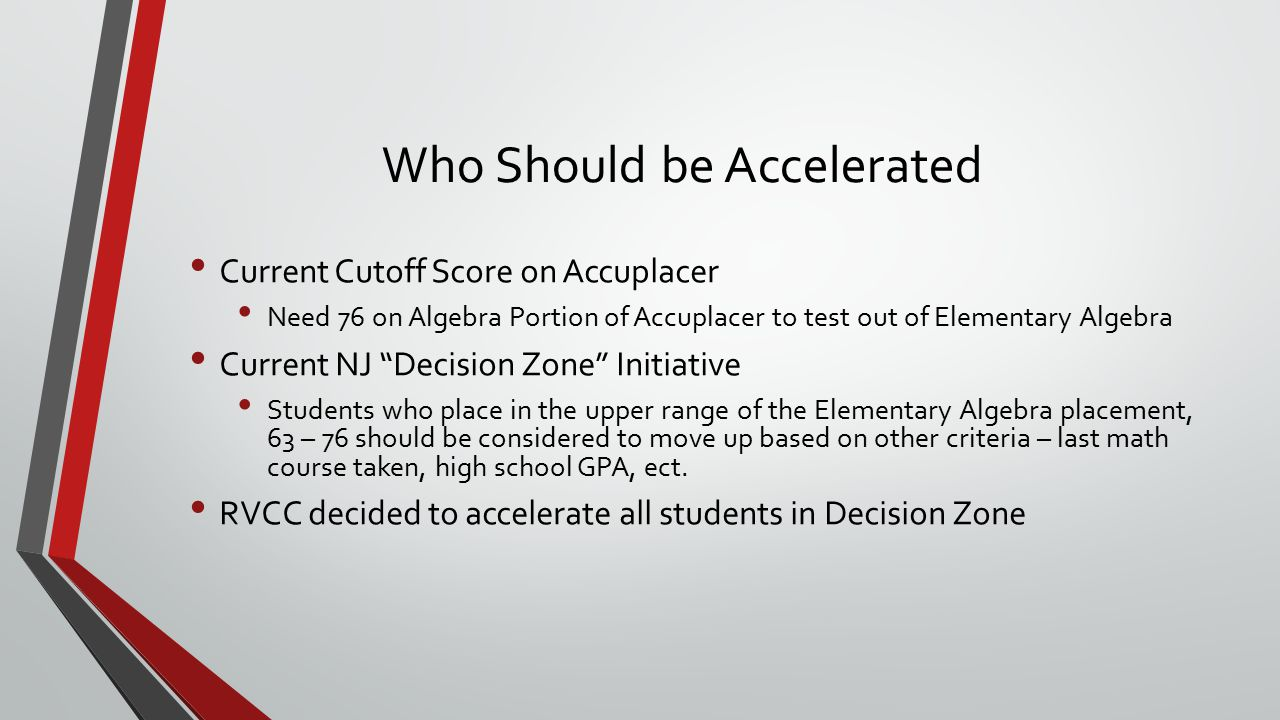 Who Should be Accelerated Current Cutoff Score on Accuplacer Need 76 on Algebra Portion of Accuplacer to test out of Elementary Algebra Current NJ Decision Zone Initiative Students who place in the upper range of the Elementary Algebra placement, 63 – 76 should be considered to move up based on other criteria – last math course taken, high school GPA, ect.