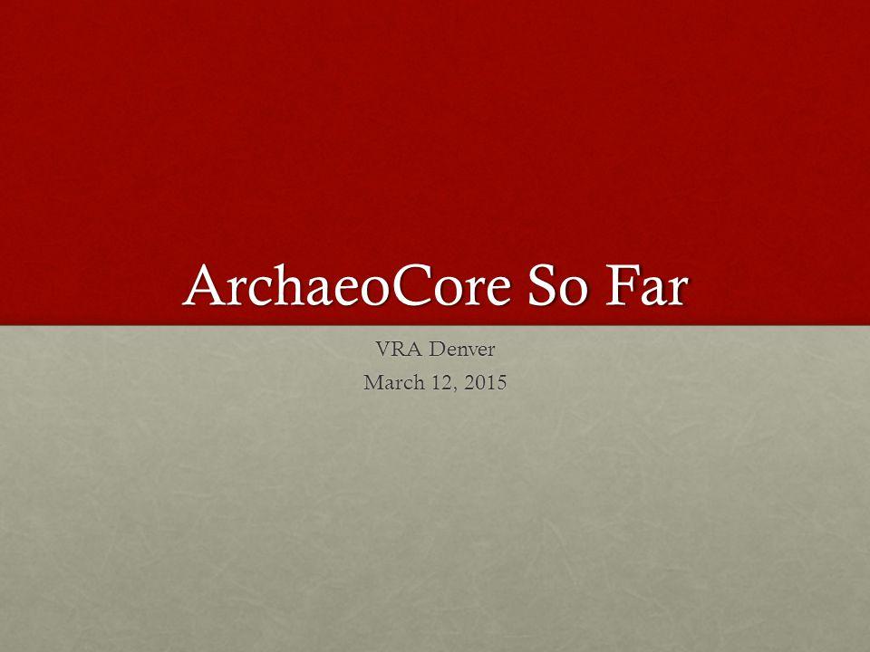 ArchaeoCore So Far VRA Denver March 12, 2015