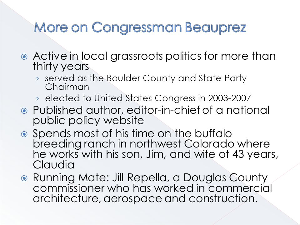  Active in local grassroots politics for more than thirty years › served as the Boulder County and State Party Chairman › elected to United States Congress in 2003-2007  Published author, editor-in-chief of a national public policy website  Spends most of his time on the buffalo breeding ranch in northwest Colorado where he works with his son, Jim, and wife of 43 years, Claudia  Running Mate: Jill Repella, a Douglas County commissioner who has worked in commercial architecture, aerospace and construction.