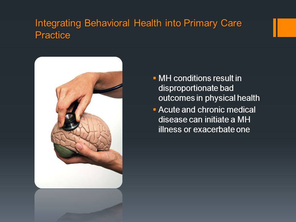 Integrating Behavioral Health into Primary Care Practice  MH conditions result in disproportionate bad outcomes in physical health  Acute and chronic medical disease can initiate a MH illness or exacerbate one
