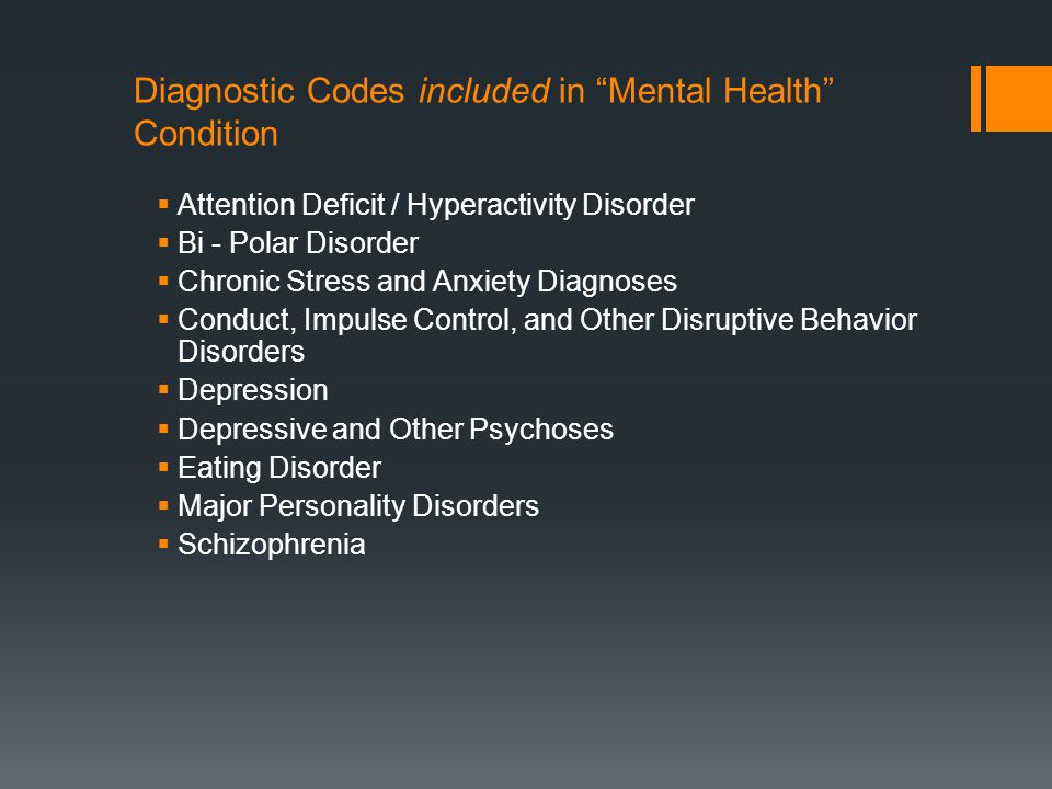 Diagnostic Codes included in Mental Health Condition  Attention Deficit / Hyperactivity Disorder  Bi - Polar Disorder  Chronic Stress and Anxiety Diagnoses  Conduct, Impulse Control, and Other Disruptive Behavior Disorders  Depression  Depressive and Other Psychoses  Eating Disorder  Major Personality Disorders  Schizophrenia