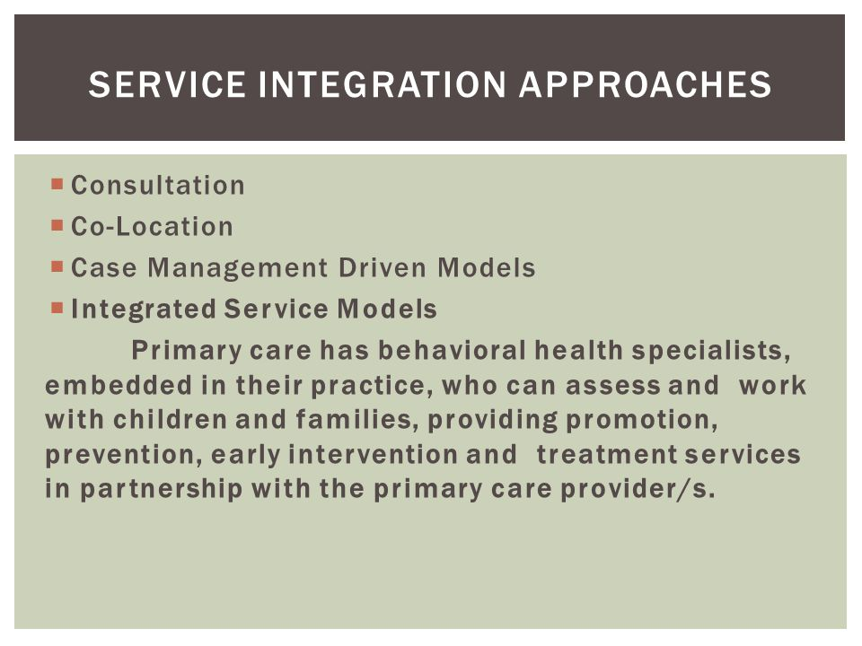  Consultation  Co-Location  Case Management Driven Models  Integrated Service Models Primary care has behavioral health specialists, embedded in their practice, who can assess and work with children and families, providing promotion, prevention, early intervention and treatment services in partnership with the primary care provider/s.