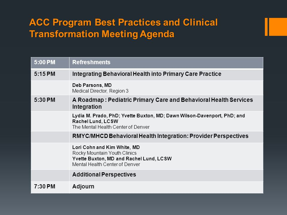 ACC Program Best Practices and Clinical Transformation Meeting Agenda Adjourn 5:00 PMRefreshments 5:15 PMIntegrating Behavioral Health into Primary Care Practice Deb Parsons, MD Medical Director, Region 3 5:30 PMA Roadmap : Pediatric Primary Care and Behavioral Health Services Integration Lydia M.