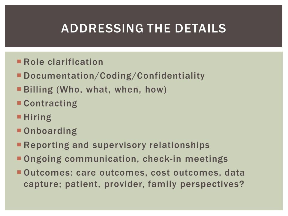  Role clarification  Documentation/Coding/Confidentiality  Billing (Who, what, when, how)  Contracting  Hiring  Onboarding  Reporting and supervisory relationships  Ongoing communication, check-in meetings  Outcomes: care outcomes, cost outcomes, data capture; patient, provider, family perspectives.