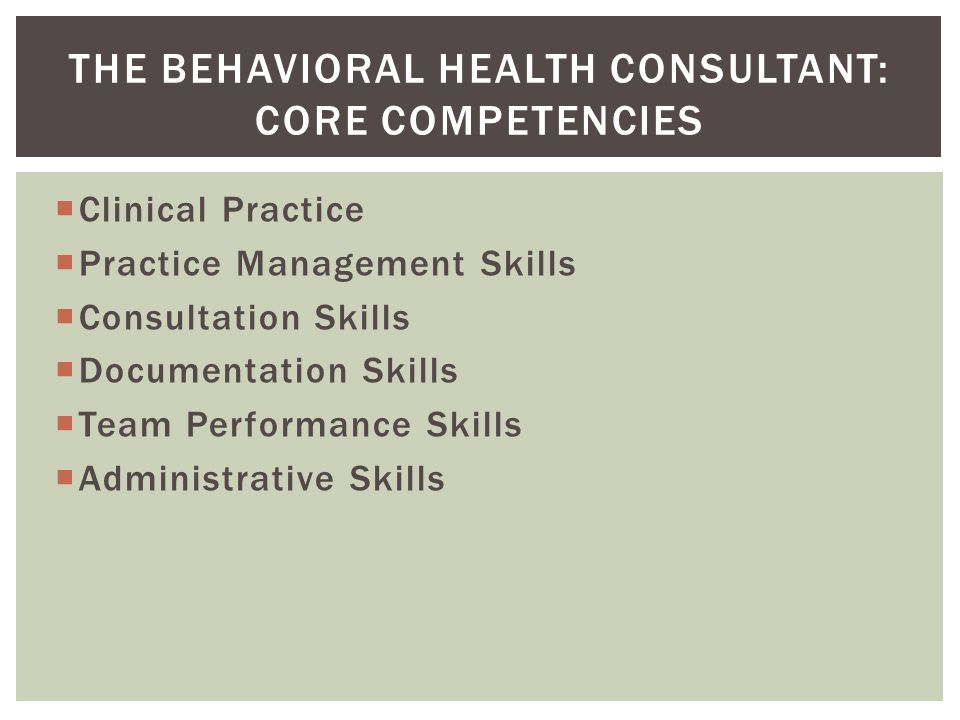  Clinical Practice  Practice Management Skills  Consultation Skills  Documentation Skills  Team Performance Skills  Administrative Skills THE BEHAVIORAL HEALTH CONSULTANT: CORE COMPETENCIES