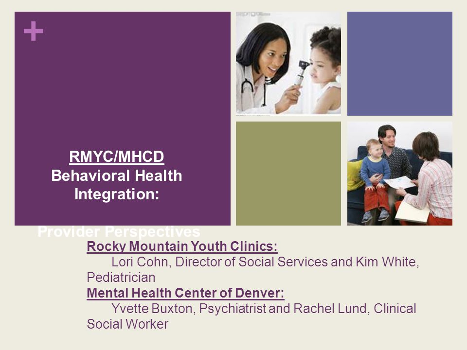 + Rocky Mountain Youth Clinics: Lori Cohn, Director of Social Services and Kim White, Pediatrician Mental Health Center of Denver: Yvette Buxton, Psychiatrist and Rachel Lund, Clinical Social Worker RMYC/MHCD Behavioral Health Integration: Provider Perspectives