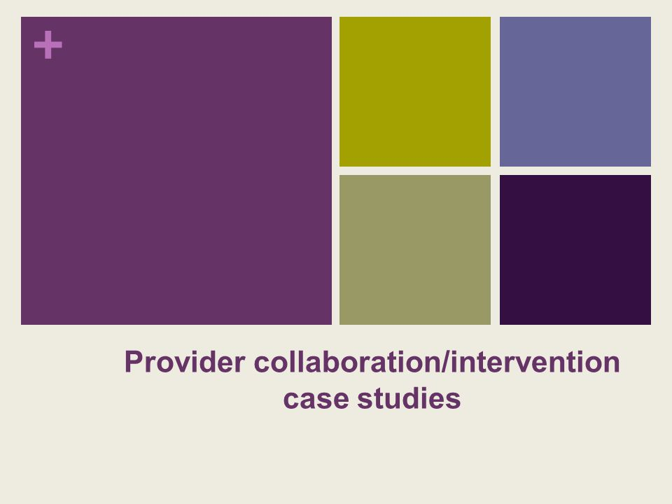 + Provider collaboration/intervention case studies