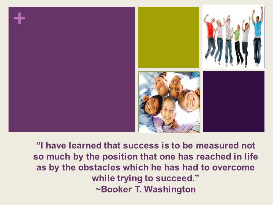 + I have learned that success is to be measured not so much by the position that one has reached in life as by the obstacles which he has had to overcome while trying to succeed. ~Booker T.