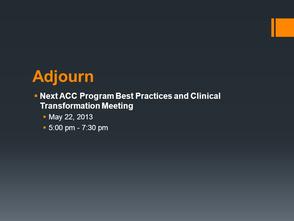 Adjourn  Next ACC Program Best Practices and Clinical Transformation Meeting  May 22, 2013  5:00 pm - 7:30 pm