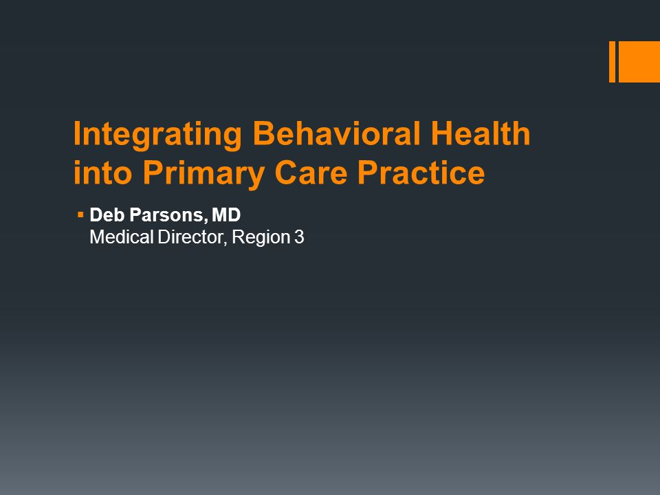 Integrating Behavioral Health into Primary Care Practice  Deb Parsons, MD Medical Director, Region 3