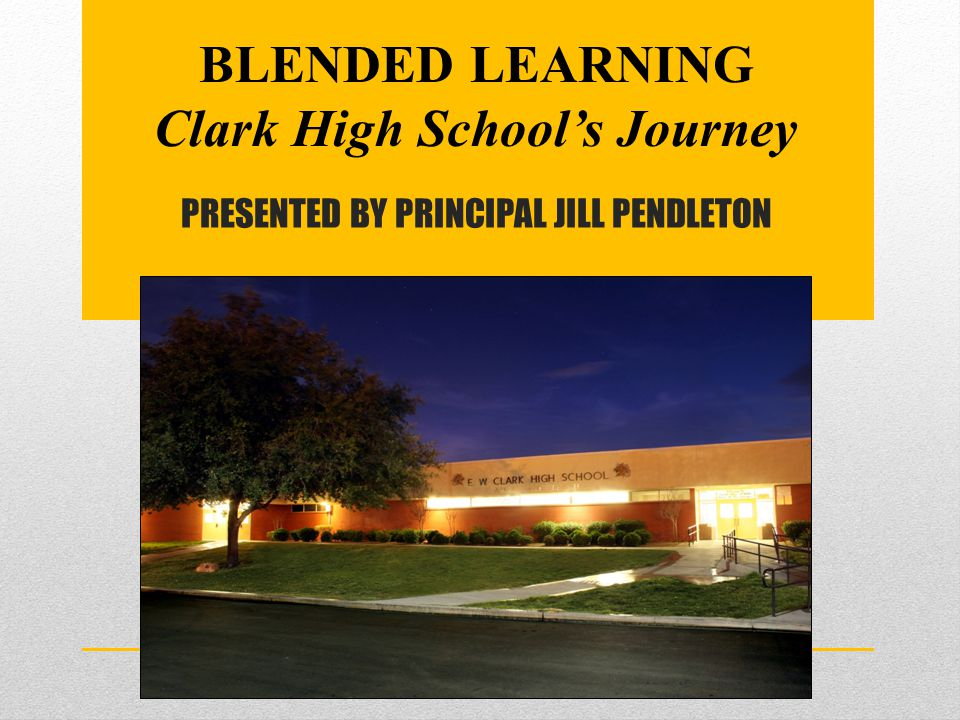 PRESENTED BY PRINCIPAL JILL PENDLETON BLENDED LEARNING Clark High School's Journey