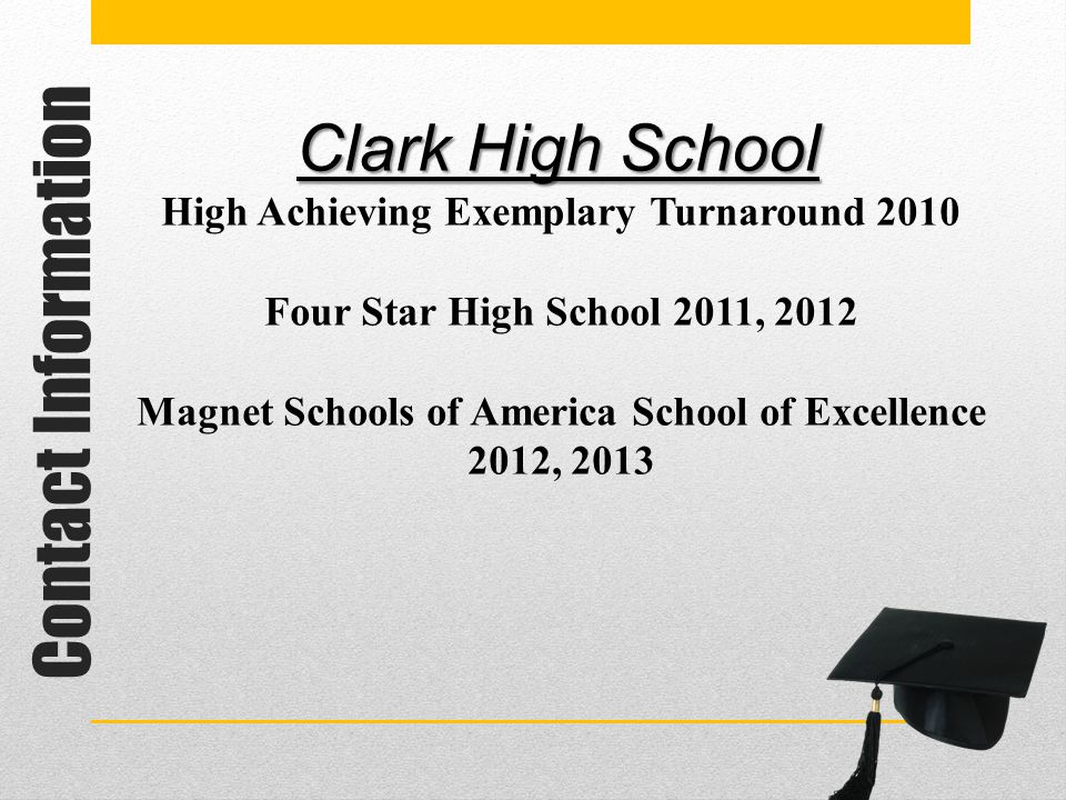 Contact Information Clark High School High Achieving Exemplary Turnaround 2010 Four Star High School 2011, 2012 Magnet Schools of America School of Ex