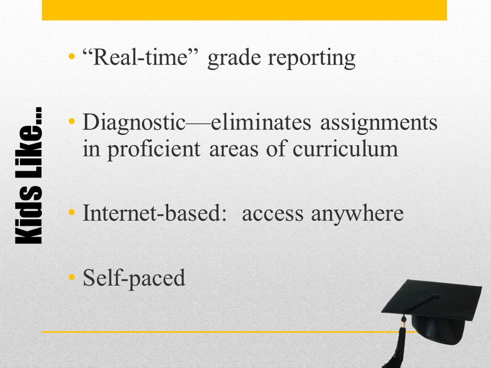 "Kids Like… ""Real-time"" grade reporting Diagnostic—eliminates assignments in proficient areas of curriculum Internet-based: access anywhere Self-paced"