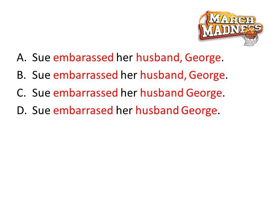 A.Sue embarassed her husband, George.B.Sue embarrassed her husband, George.