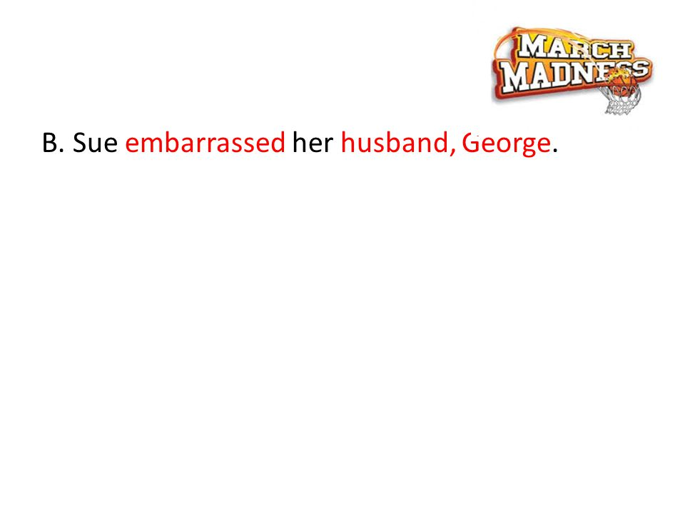 B. Sue embarrassed her husband, George.