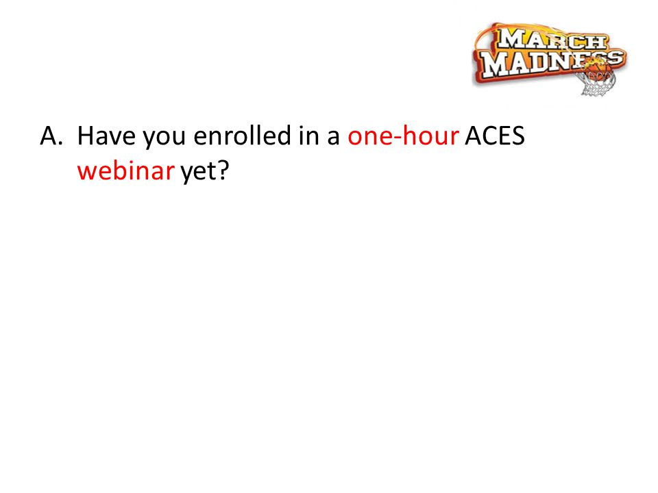 A.Have you enrolled in a one-hour ACES webinar yet?