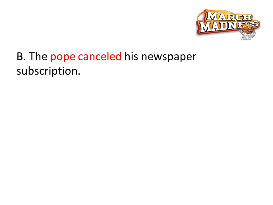 B. The pope canceled his newspaper subscription.
