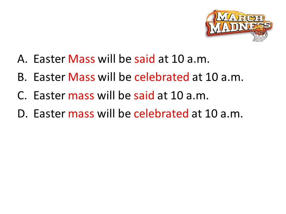 A.Easter Mass will be said at 10 a.m. B.Easter Mass will be celebrated at 10 a.m.
