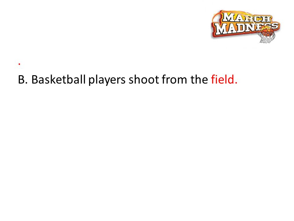 . B. Basketball players shoot from the field.