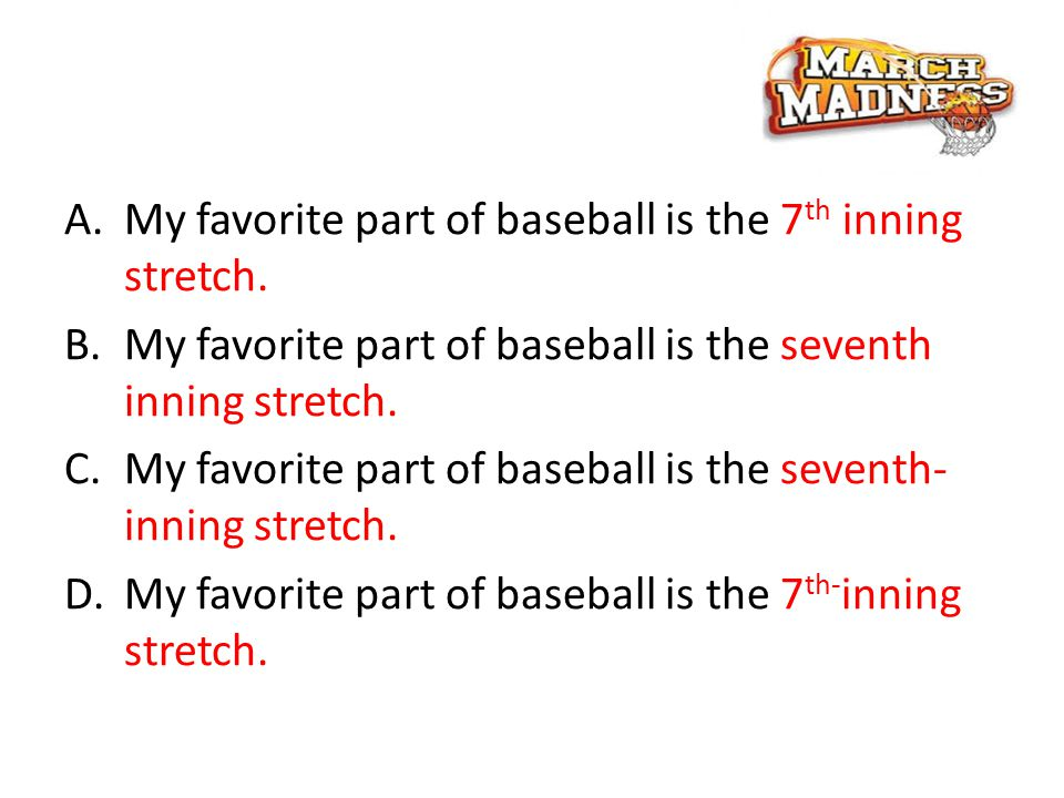 A.My favorite part of baseball is the 7 th inning stretch.