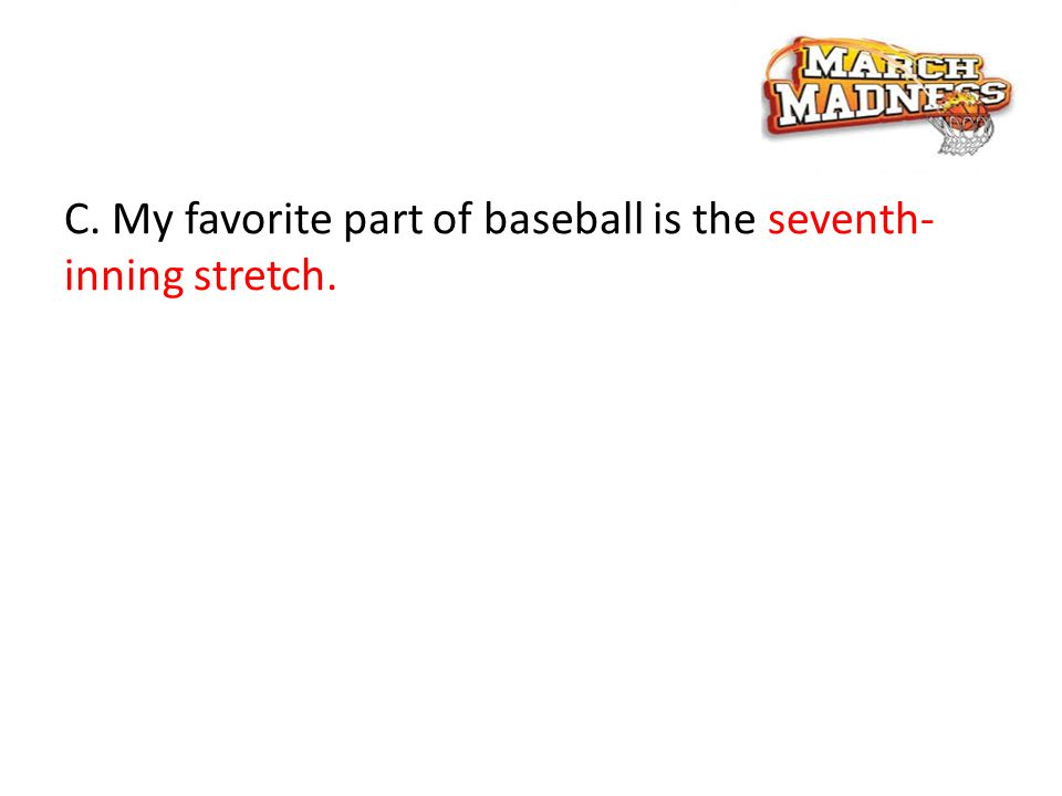 C. My favorite part of baseball is the seventh- inning stretch.