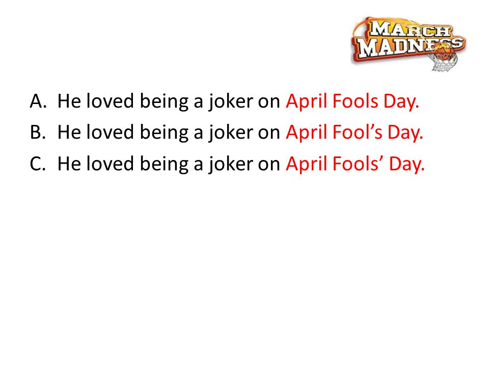 A.He loved being a joker on April Fools Day. B.He loved being a joker on April Fool's Day.