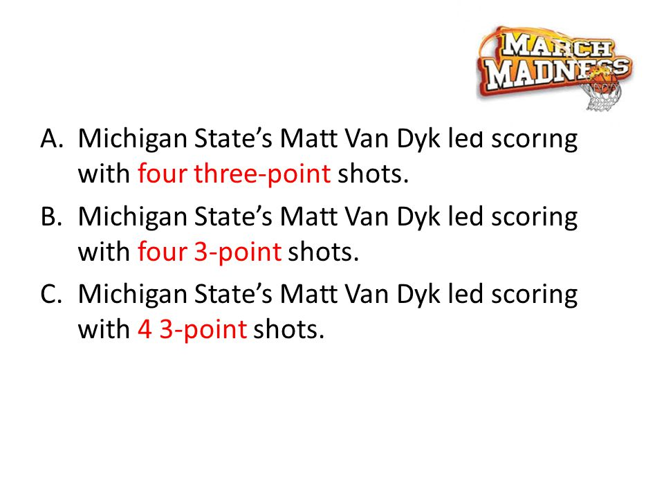 A.Michigan State's Matt Van Dyk led scoring with four three-point shots.
