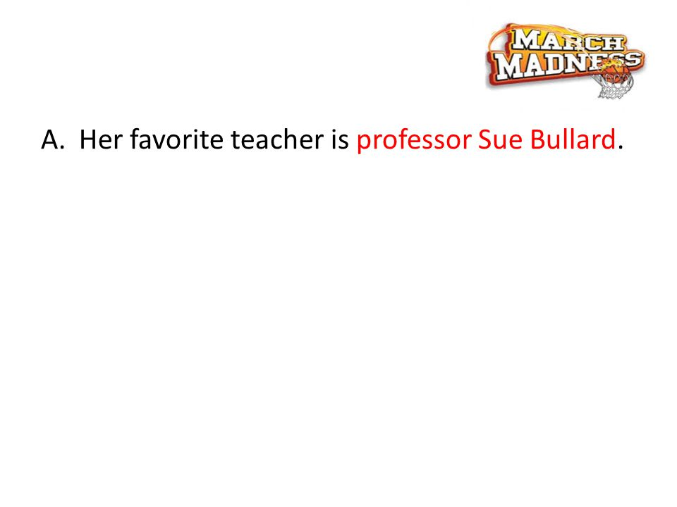 A.Her favorite teacher is professor Sue Bullard.