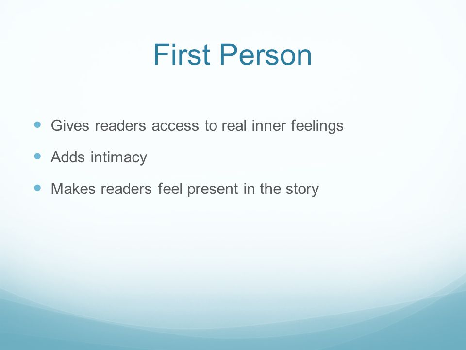 First Person Gives readers access to real inner feelings Adds intimacy Makes readers feel present in the story