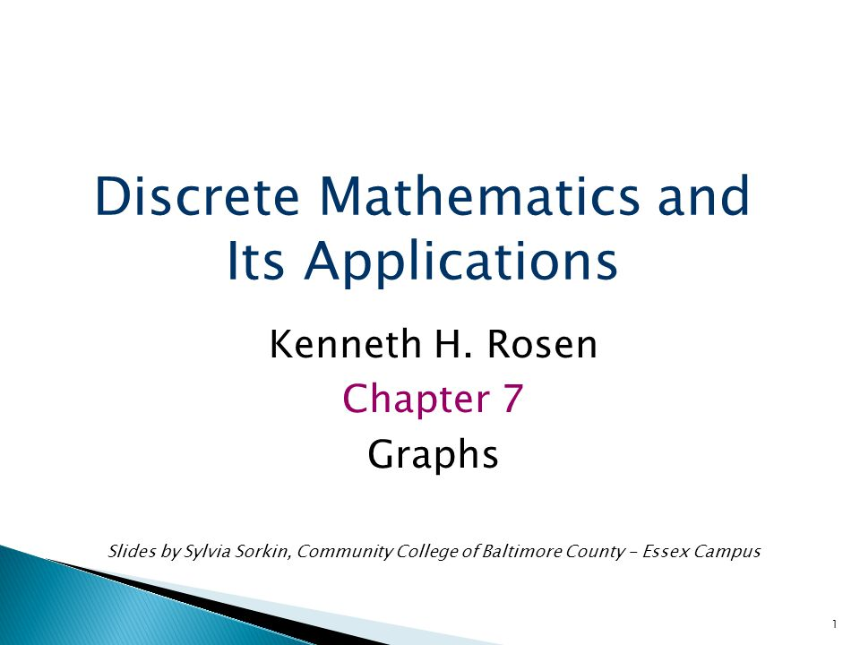 1 Kenneth H. Rosen Chapter 7 Graphs Slides by Sylvia Sorkin, Community College of Baltimore County - Essex Campus Discrete Mathematics and Its Applica