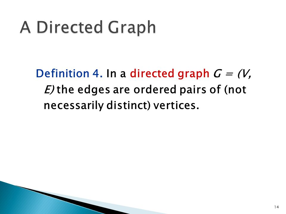 Definition 4. In a directed graph G = (V, E) the edges are ordered pairs of (not necessarily distinct) vertices. 14