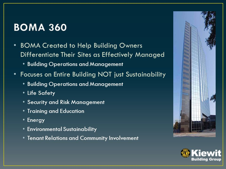 BOMA Created to Help Building Owners Differentiate Their Sites as Effectively Managed Building Operations and Management Focuses on Entire Building NOT just Sustainability Building Operations and Management Life Safety Security and Risk Management Training and Education Energy Environmental Sustainability Tenant Relations and Community Involvement