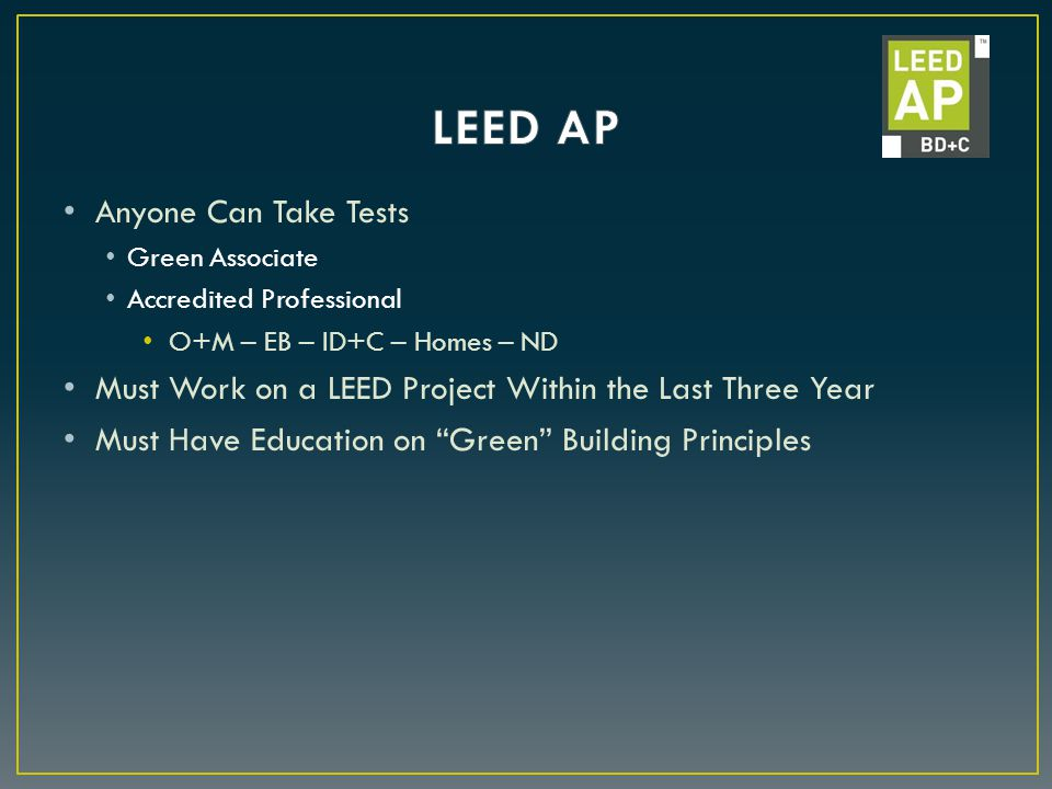 Anyone Can Take Tests Green Associate Accredited Professional O+M – EB – ID+C – Homes – ND Must Work on a LEED Project Within the Last Three Year Must Have Education on Green Building Principles