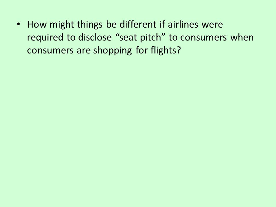 How might things be different if airlines were required to disclose seat pitch to consumers when consumers are shopping for flights