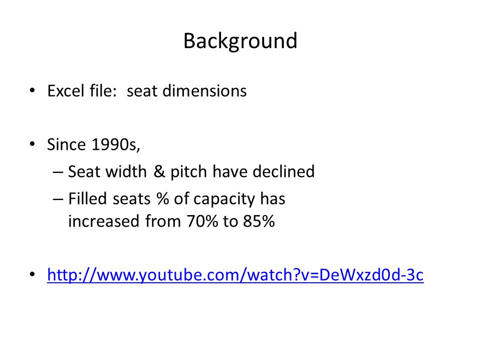 Background Excel file: seat dimensions Since 1990s, – Seat width & pitch have declined – Filled seats % of capacity has increased from 70% to 85% http://www.youtube.com/watch v=DeWxzd0d-3c