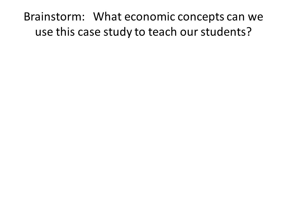 Brainstorm: What economic concepts can we use this case study to teach our students