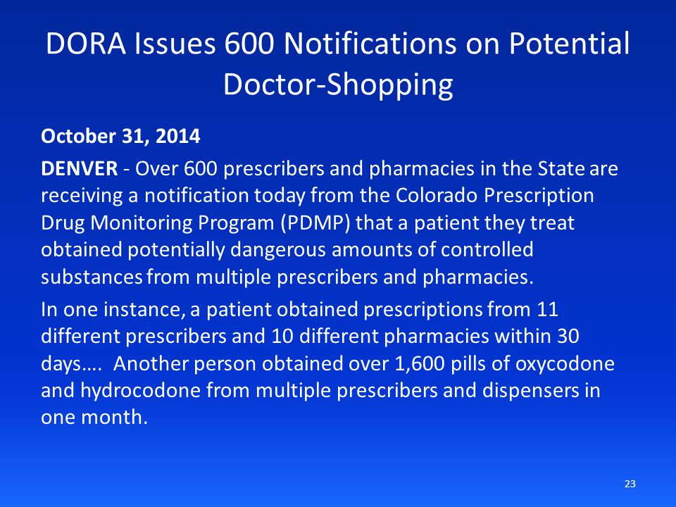 DORA Issues 600 Notifications on Potential Doctor-Shopping October 31, 2014 DENVER - Over 600 prescribers and pharmacies in the State are receiving a notification today from the Colorado Prescription Drug Monitoring Program (PDMP) that a patient they treat obtained potentially dangerous amounts of controlled substances from multiple prescribers and pharmacies.
