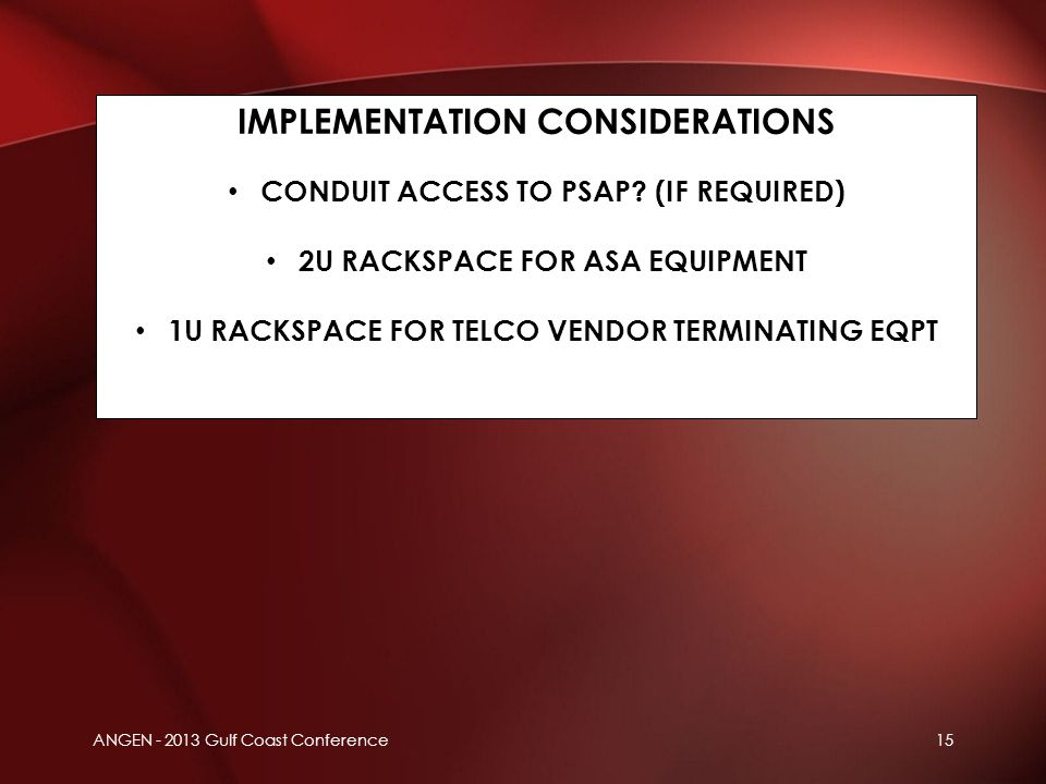 ANGEN - 2013 Gulf Coast Conference15 IMPLEMENTATION CONSIDERATIONS CONDUIT ACCESS TO PSAP? (IF REQUIRED) 2U RACKSPACE FOR ASA EQUIPMENT 1U RACKSPACE F